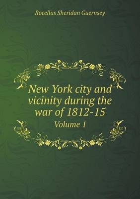New York City and Vicinity During the War of 1812-15 Volume 1 (Paperback)