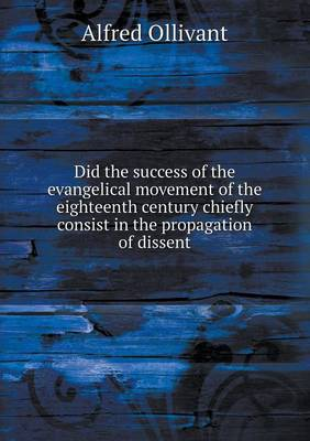 Did the Success of the Evangelical Movement of the Eighteenth Century Chiefly Consist in the Propagation of Dissent (Paperback)
