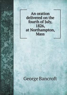 An Oration Delivered on the Fourth of July, 1826, at Northampton, Mass (Paperback)