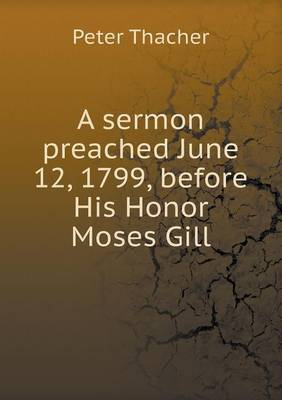 A Sermon Preached June 12, 1799, Before His Honor Moses Gill (Paperback)