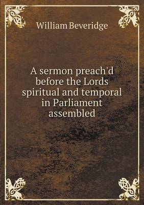 A Sermon Preach'd Before the Lords Spiritual and Temporal in Parliament Assembled (Paperback)