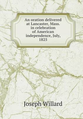 An Oration Delivered at Lancaster, Mass. in Celebration of American Independence, July, 1825 (Paperback)