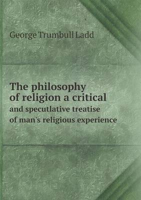 The Philosophy of Religion a Critical and Specutlative Treatise of Man's Religious Experience (Paperback)