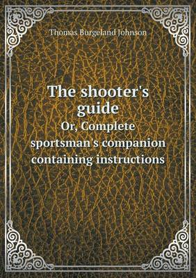 The Shooter's Guide Or, Complete Sportsman's Companion Containing Instructions (Paperback)