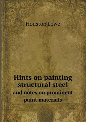 Hints on Painting Structural Steel and Notes on Prominent Paint Materials (Paperback)