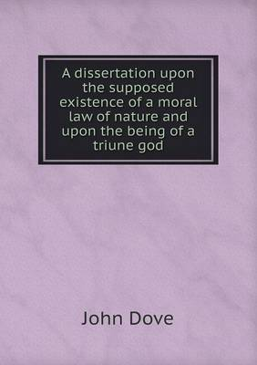 A Dissertation Upon the Supposed Existence of a Moral Law of Nature and Upon the Being of a Triune God (Paperback)