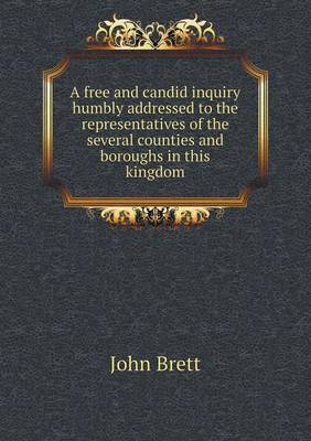 A Free and Candid Inquiry Humbly Addressed to the Representatives of the Several Counties and Boroughs in This Kingdom (Paperback)