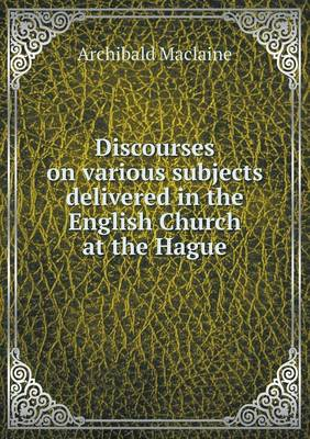 Discourses on Various Subjects Delivered in the English Church at the Hague (Paperback)