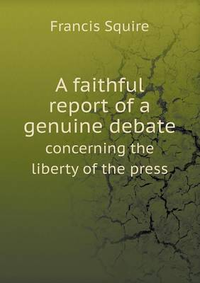 A Faithful Report of a Genuine Debate Concerning the Liberty of the Press (Paperback)