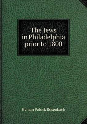 The Jews in Philadelphia Prior to 1800 (Paperback)