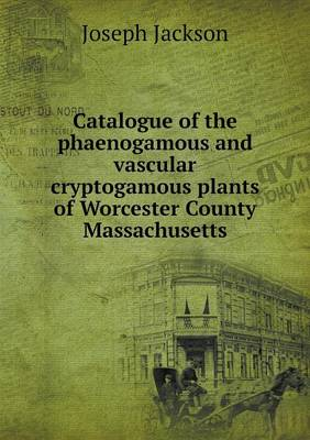 Catalogue of the Phaenogamous and Vascular Cryptogamous Plants of Worcester County Massachusetts (Paperback)