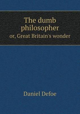 The Dumb Philosopher Or, Great Britain's Wonder (Paperback)