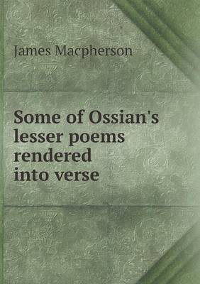 Some of Ossian's Lesser Poems Rendered Into Verse (Paperback)
