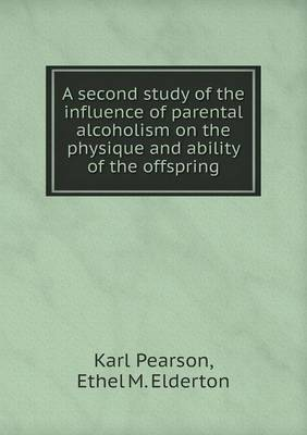 A Second Study of the Influence of Parental Alcoholism on the Physique and Ability of the Offspring (Paperback)