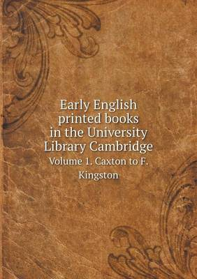 Early English Printed Books in the University Library Cambridge Volume 1. Caxton to F. Kingston (Paperback)