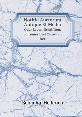 Notitia Auctorum Antique Et Media Oder Leben, Schrifften, Editiones Und Censuren Der (Paperback)
