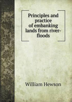 Principles and Practice of Embanking Lands from River-Floods (Paperback)