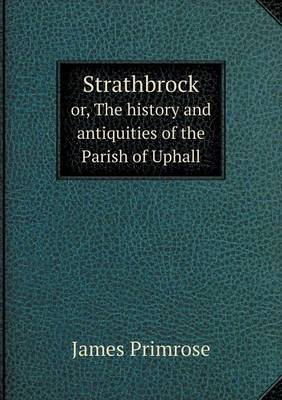 Strathbrock Or, the History and Antiquities of the Parish of Uphall (Paperback)