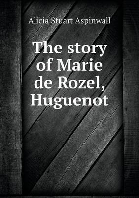 The Story of Marie de Rozel, Huguenot (Paperback)