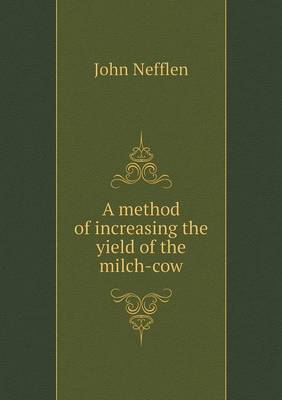 A Method of Increasing the Yield of the Milch-Cow (Paperback)