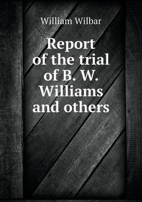 Report of the Trial of B. W. Williams and Others (Paperback)