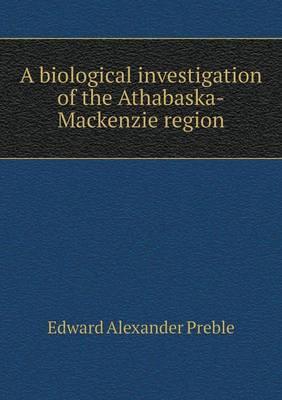 A Biological Investigation of the Athabaska-MacKenzie Region (Paperback)