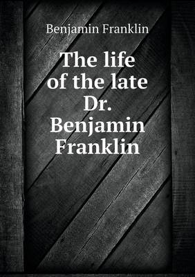The Life of the Late Dr. Benjamin Franklin (Paperback)