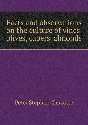 Facts and Observations on the Culture of Vines, Olives, Capers, Almonds (Paperback)