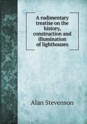 A Rudimentary Treatise on the History, Construction and Illumination of Lighthouses (Paperback)