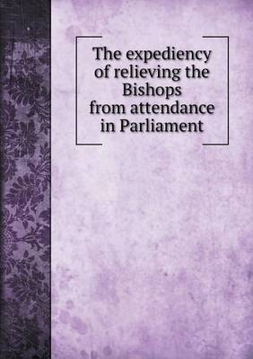 The Expediency of Relieving the Bishops from Attendance in Parliament (Paperback)