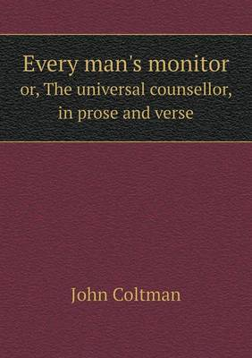 Every Man's Monitor Or, the Universal Counsellor, in Prose and Verse (Paperback)