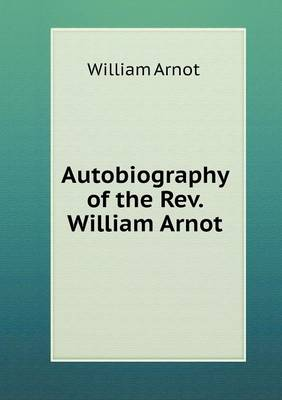 Autobiography of the Rev. William Arnot (Paperback)