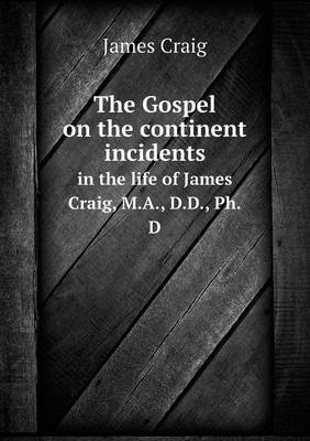 The Gospel on the Continent Incidents in the Life of James Craig, M.A., D.D., PH.D (Paperback)