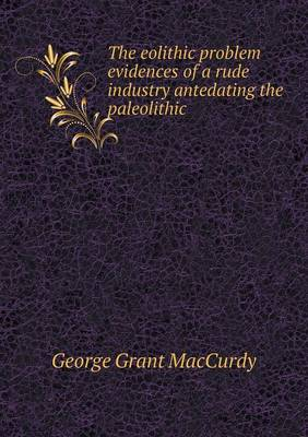 The Eolithic Problem Evidences of a Rude Industry Antedating the Paleolithic (Paperback)
