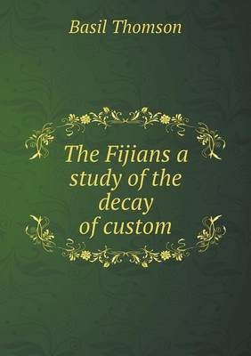 The Fijians a Study of the Decay of Custom (Paperback)