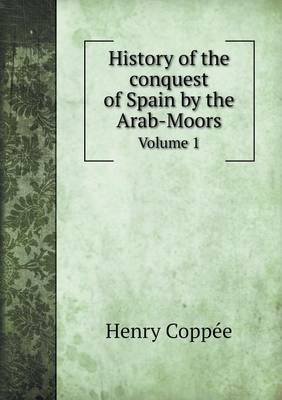 History of the Conquest of Spain by the Arab-Moors Volume 1 (Paperback)