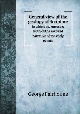 General View of the Geology of Scripture in Which the Unerring Truth of the Inspired Narrative of the Early Events (Paperback)