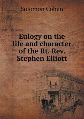 Eulogy on the Life and Character of the Rt. Rev. Stephen Elliott (Paperback)