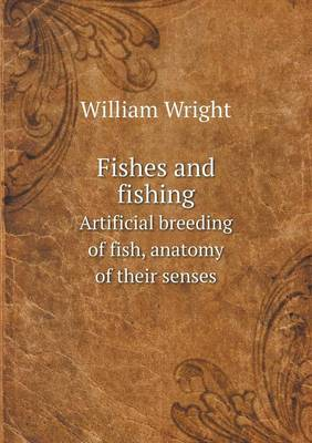 Fishes and Fishing Artificial Breeding of Fish, Anatomy of Their Senses (Paperback)
