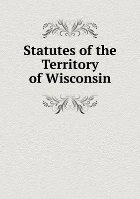 Statutes of the Territory of Wisconsin (Paperback)
