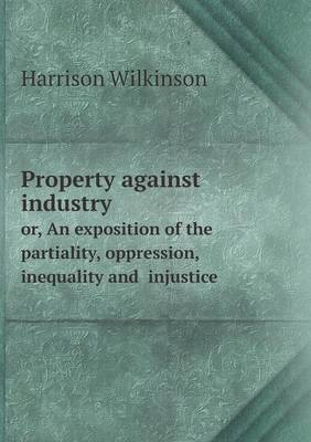 Property Against Industry Or, an Exposition of the Partiality, Oppression, Inequality and Injustice (Paperback)