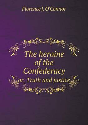 The Heroine of the Confederacy Or, Truth and Justice (Paperback)