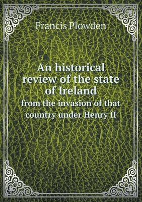 An Historical Review of the State of Ireland from the Invasion of That Country Under Henry II (Paperback)
