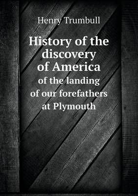 History of the Discovery of America of the Landing of Our Forefathers at Plymouth (Paperback)