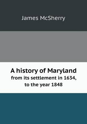 A History of Maryland from Its Settlement in 1634, to the Year 1848 (Paperback)