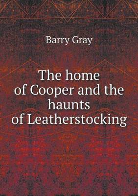 The Home of Cooper and the Haunts of Leatherstocking (Paperback)