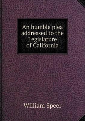 An Humble Plea Addressed to the Legislature of California (Paperback)