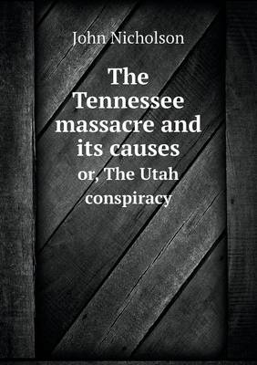 The Tennessee Massacre and Its Causes Or, the Utah Conspiracy (Paperback)