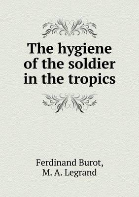 The Hygiene of the Soldier in the Tropics (Paperback)