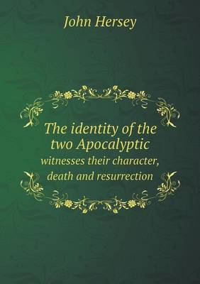 The Identity of the Two Apocalyptic Witnesses Their Character, Death and Resurrection (Paperback)